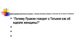 """. 13. Дайте развернутый ответ на вопрос: """"Почему Пушкин говорит о Татьяне как"""
