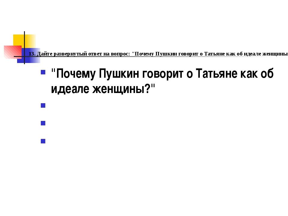 """. 13. Дайте развернутый ответ на вопрос: """"Почему Пушкин говорит о Татьяне как..."""