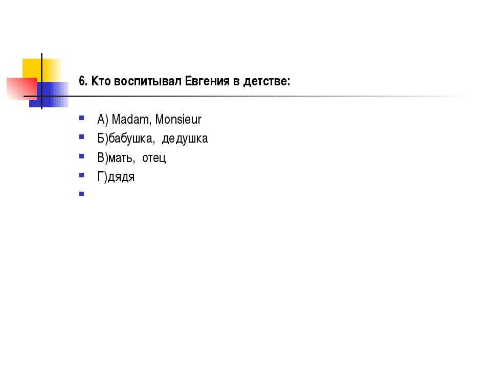 6. Кто воспитывал Евгения в детстве: А) Madam, Monsieur Б)бабушка, дедушка В...