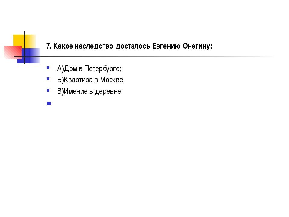 7. Какое наследство досталось Евгению Онегину: А)Дом в Петербурге; Б)Квартир...