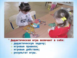 Дидактическая игра включает в себя: ● дидактическую задачу; ● игровые правила