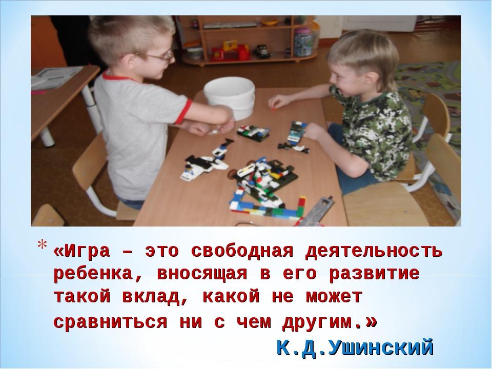 «Игра – это свободная деятельность ребенка, вносящая в его развитие такой вкл...