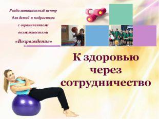 К здоровью через сотрудничество Реабилитационный центр для детей и подростков