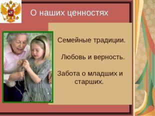 О наших ценностях Семейные традиции. Любовь и верность. Забота о младших и ст