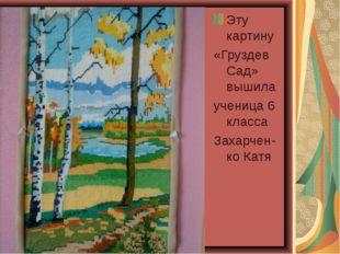 Эту картину «Груздев Сад» вышила ученица 6 класса Захарчен- ко Катя