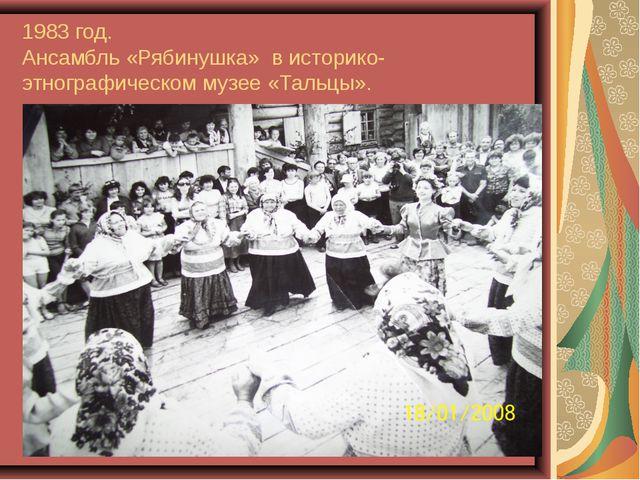 1983 год. Ансамбль «Рябинушка» в историко-этнографическом музее «Тальцы».