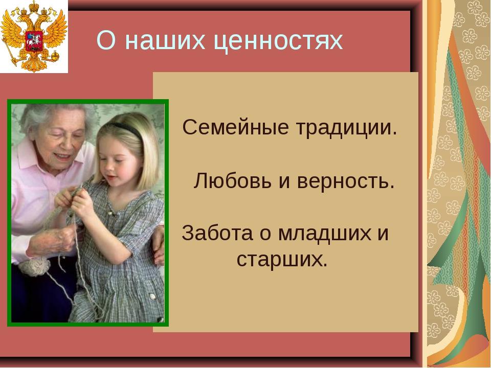 О наших ценностях Семейные традиции. Любовь и верность. Забота о младших и ст...