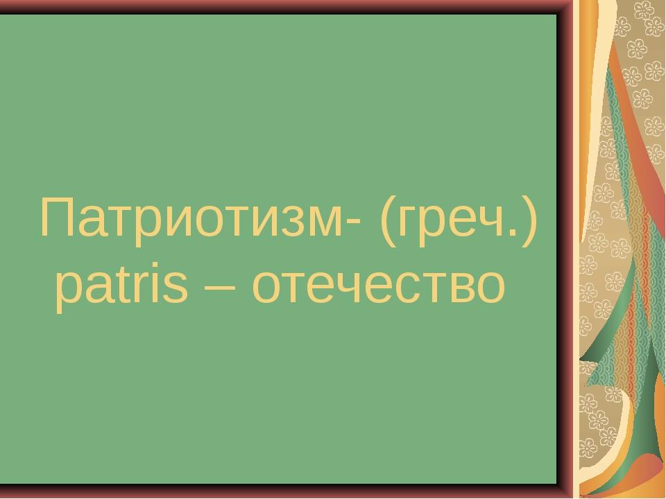 Патриотизм- (греч.) patris – отечество