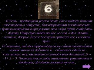 Шесть – предвещает успех в делах. Вас ожидает большая известность в обществе