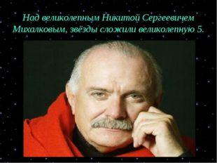 Над великолепным Никитой Сергеевичем Михалковым, звёзды сложили великолепную 5.