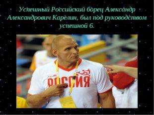 Успешный Российский борец Александр Александрович Карелин, был под руководств