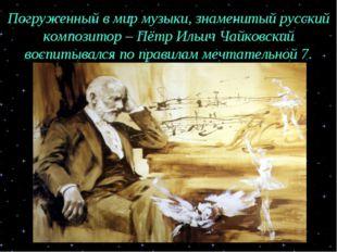 Погруженный в мир музыки, знаменитый русский композитор – Пётр Ильич Чайковск
