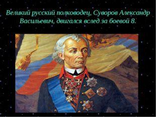 Великий русский полководец, Суворов Александр Васильевич, двигался вслед за б