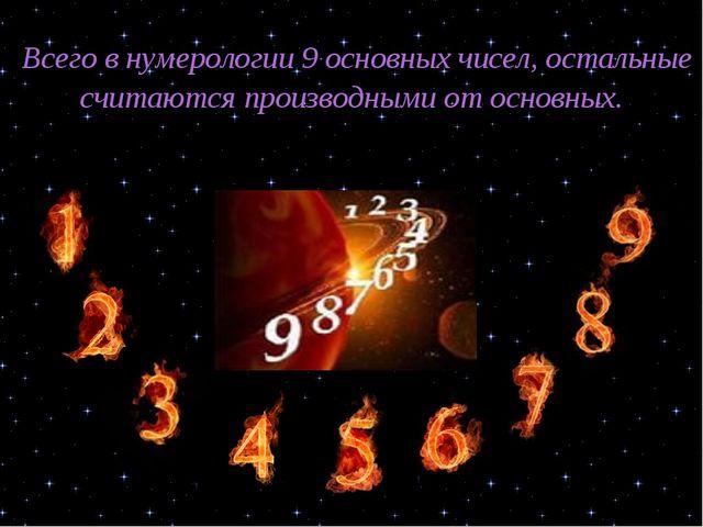 Всего в нумерологии 9 основных чисел, остальные считаются производными от ос...
