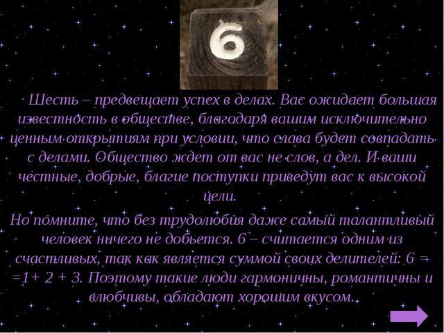 Шесть – предвещает успех в делах. Вас ожидает большая известность в обществе...