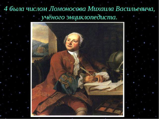 4 была числом Ломоносова Михаила Васильевича, учёного энциклопедиста.