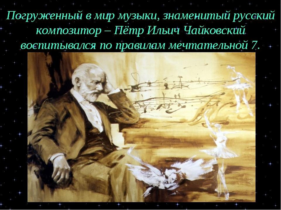 Погруженный в мир музыки, знаменитый русский композитор – Пётр Ильич Чайковск...
