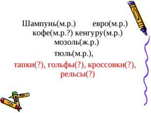Шампунь(м.р.) евро(м.р.) кофе(м.р.?) кенгуру(м.р.) мозоль(ж.р.) тюль(м.р.),
