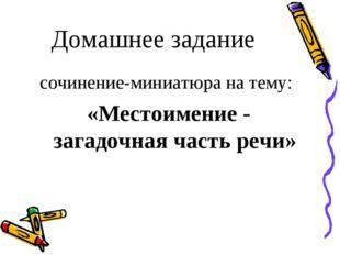 Домашнее задание сочинение-миниатюра на тему: «Местоимение - загадочная част
