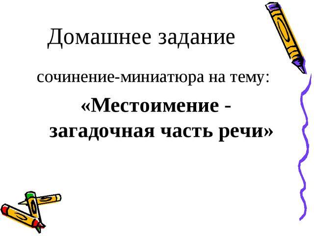 Домашнее задание сочинение-миниатюра на тему: «Местоимение - загадочная част...