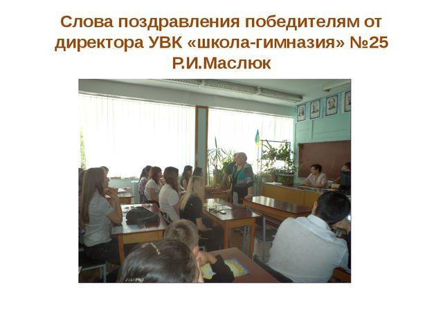 Слова поздравления победителям от директора УВК «школа-гимназия» №25 Р.И.Маслюк
