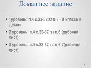 Домашнее задание 1уровень: п.4 с.33-37,зад.8 «В классе и дома» 2 уровень: п.4