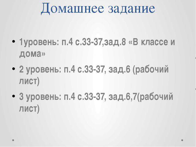 Домашнее задание 1уровень: п.4 с.33-37,зад.8 «В классе и дома» 2 уровень: п.4...