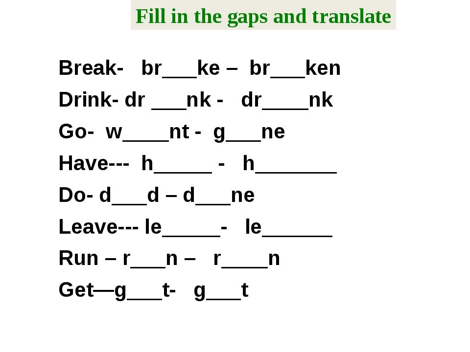 Break- br___ke – br___ken Drink- dr ___nk - dr____nk Go- w____nt - g___ne Hav...