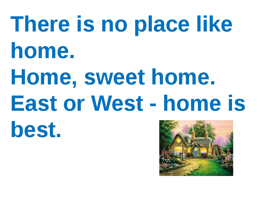 There is no place like home. Home, sweet home. East or West - home is best.