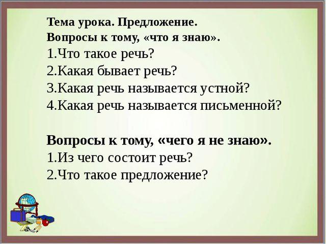 Тема урока. Предложение. Вопросы к тому, «что я знаю». 1.Что такое речь? 2.Ка...