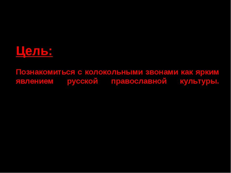 Цель: Познакомиться с колокольными звонами как ярким явлением русской правосл...