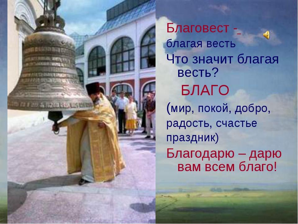 Благовест - благая весть Что значит благая весть? БЛАГО (мир, покой, добро, р...