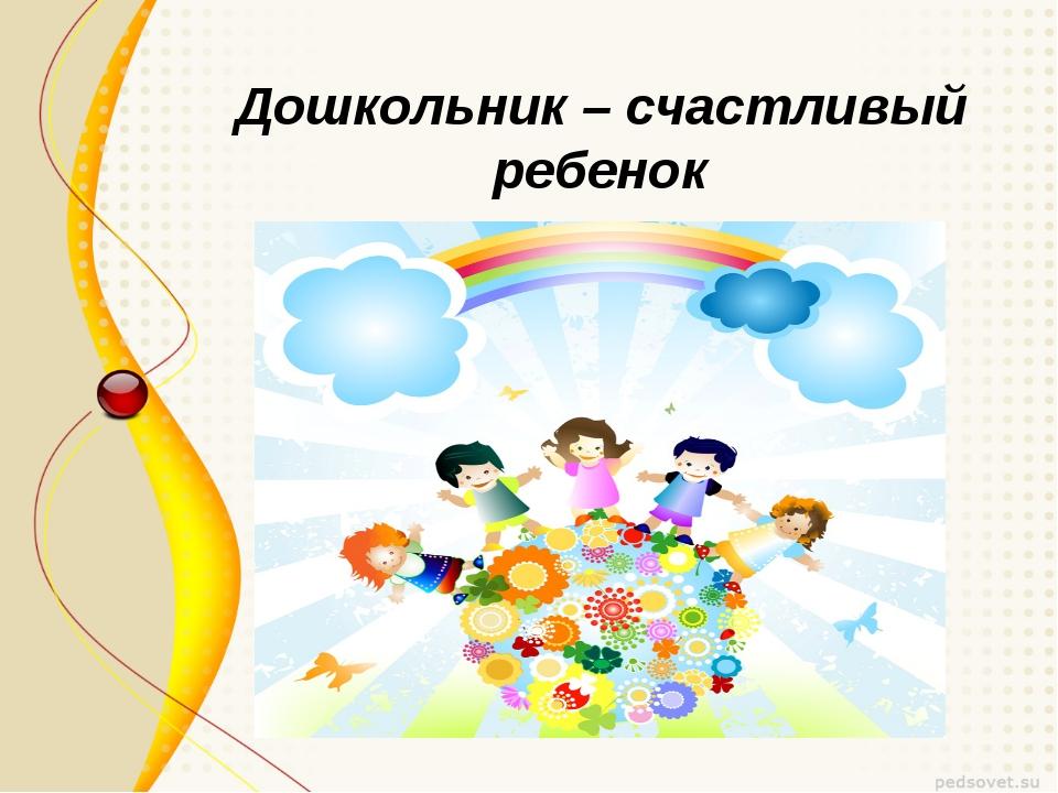 Дошкольник – счастливый ребенок