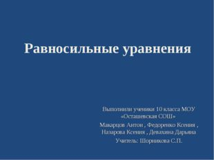 Равносильные уравнения Выполнили ученики 10 класса МОУ «Осташевская CОШ» Мака