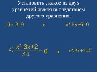 Установить , какое из двух уравнений является следствием другого уравнения. x