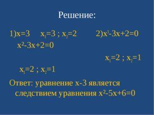 Решение: 1)x=3 x1=3 ; x2=2 2)x3-3x+2=0 x²-3x+2=0 x1=2 ; x2=1 x1=2 ; x2=1 Отве
