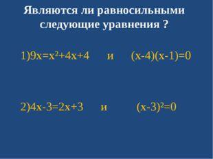 Являются ли равносильными следующие уравнения ? 1)9x=x²+4x+4 и (x-4)(x-1)=0 2
