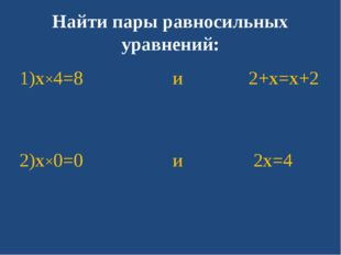 Найти пары равносильных уравнений: 1)x×4=8 и 2+x=x+2 2)x×0=0 и 2x=4
