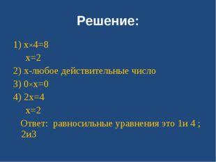 Решение: 1) x×4=8 x=2 2) x-любое действительные число 3) 0×x=0 4) 2x=4 x=2 От