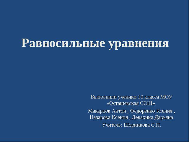 Равносильные уравнения Выполнили ученики 10 класса МОУ «Осташевская CОШ» Мака...