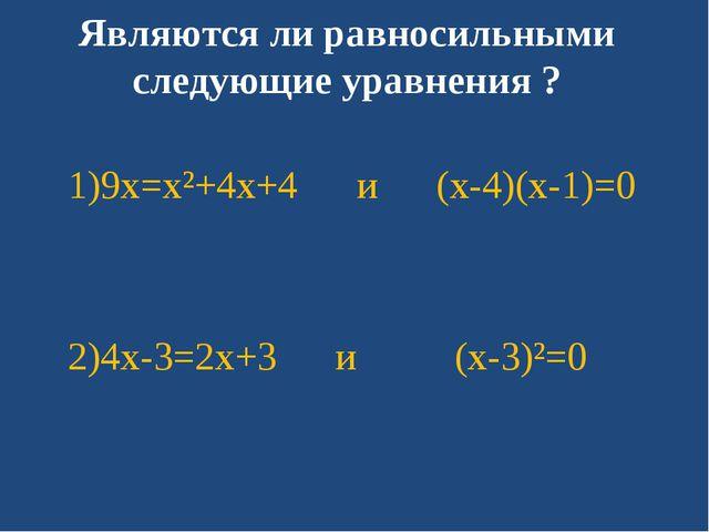 Являются ли равносильными следующие уравнения ? 1)9x=x²+4x+4 и (x-4)(x-1)=0 2...