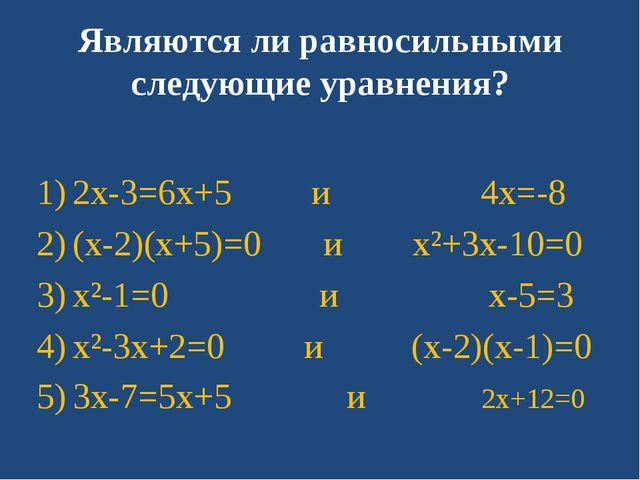 Являются ли равносильными следующие уравнения? 2x-3=6x+5 и 4x=-8 (x-2)(x+5)=0...