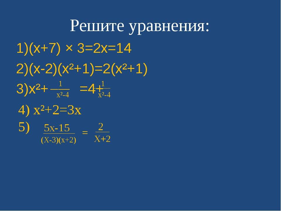Решите уравнения: 1)(x+7) × 3=2x=14 2)(x-2)(x²+1)=2(x²+1) 3)x²+ =4+ 4) x²+2=3...