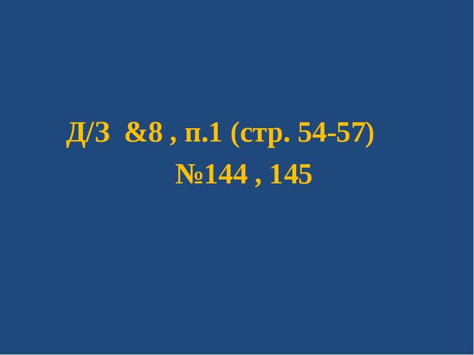 Д/З &8 , п.1 (стр. 54-57) №144 , 145