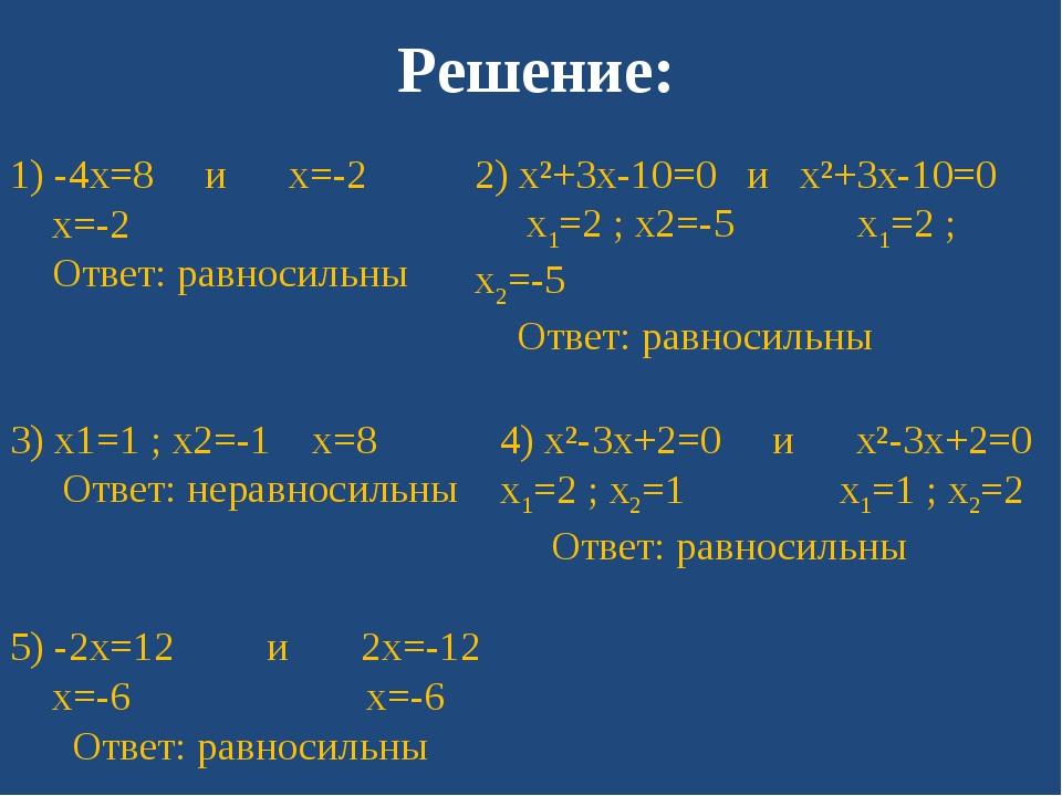 Решение: 1) -4x=8 и x=-2 x=-2 Ответ: равносильны 2) x²+3x-10=0 и x²+3x-10=0 x...