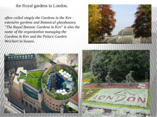 often called simply the Gardens in the Kev - extensive gardens and Botanical