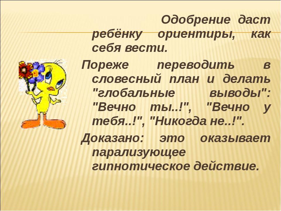 Одобрение даст ребёнку ориентиры, как себя вести. Пореже переводить в словес...