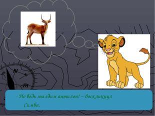 - Но ведь мы едим антилоп! – воскликнул Симба.
