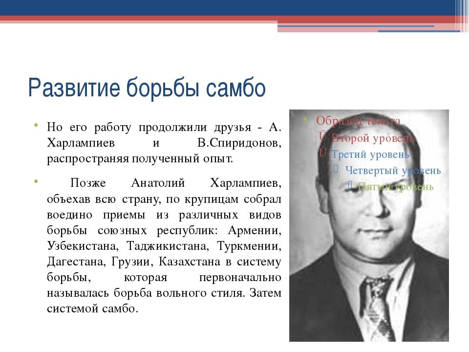 Развитие борьбы самбо Но его работу продолжили друзья - А. Харлампиев и В.Спи...