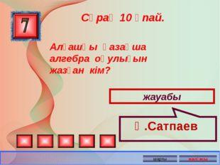 Сұрақ 10 ұпай. жауабы Қ.Сатпаев Алғашқы қазақша алгебра оқулығын жазған